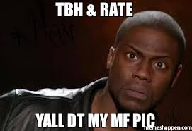 Tbh Meme - tbh rate yall dt my mf pic meme kevin hart the hell 6420 page