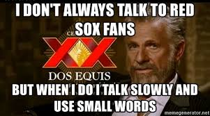 Dos Equis Meme Generator - i don t always talk to red sox fans but when i do i talk slowly and