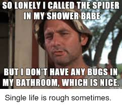 Shower Spider Meme - solonelyicalled the spider in my shower babe but i dont have any