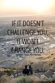 Challenge How Do U Do It If It Doesn T Challenge You It Won T Change You Fantastic
