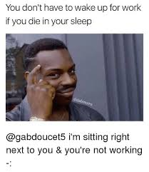 Not Working Meme - you don t have to wake up for work if you die in your sleep