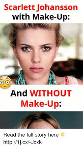 Scarlett Johansson Memes - scarlett johansson with make up and without make up read the full