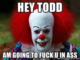Fuck U Meme - hey todd am going to fuck u in ass pennywise the clown meme