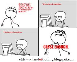 Close Enough Meme - home close enough meme first day of vacation