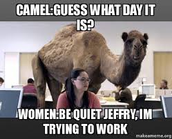 Be Quiet Meme - camel guess what day it is women be quiet jeffry im trying to work