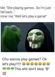 Play All The Games Meme - me she playing games so i m just fall back inner me well let s