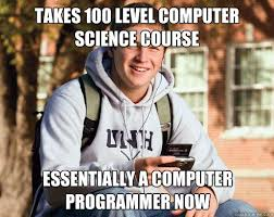 Computer Programmer Meme - takes 100 level computer science course essentially a computer
