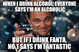 Fantastic Memes - when i drink alcohol everyone says i m an alcoholic but if i drink