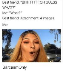 Funny Best Friends Memes - best friend biitttttch guess what me what best friend attachment