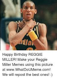 Make A Birthday Meme - happy birthday reggie miller make your reggie miller memes using