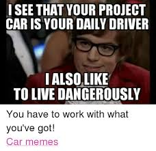 Project Car Memes - i see that your project car is your daily driver i also like to live
