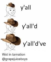 Wot Memes - yall yall d y all ve wot in tarnation meme on me me