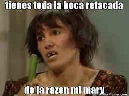 Mary Meme - tienes toda la boca retacada de la razon mi mary meme de