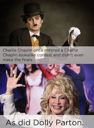 Dolly Parton Meme - why would dolly parton enter a charlie chaplin look a like contest