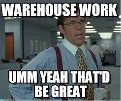 Warehouse Meme - warehouse work thatd be great meme on memegen