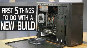 Tips For Building A New Home First 5 Things To Do With A New Pc Build Youtube