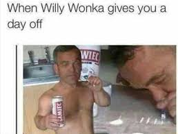 Funny Willy Wonka Memes - when willy wonka gives you a day off jpg