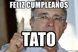 Tato Meme - feliz cumpleaños tato alvaro uribe meme generator