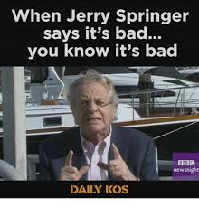 Jerry Springer Memes - when jerry springer says it s bad you know it s bad bbc newsnight