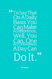 quotes about education and kindness to say that on a daily basis you can make a difference well you