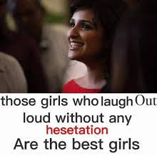 Laugh Out Loud Meme - those girls who laugh out loud without any he setation are the best