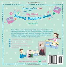 my first sewing machine book learn to sew kids alison mcnicol