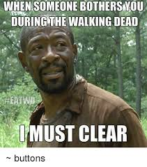 Clear Meme - whensomeone bother syou during the walking dead must clear