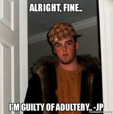 alright fine i m guilty of adultery jp scumbag steve