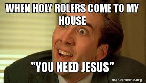Holy Jesus Meme - when holy rolers come to my house you need jesus sarcastic