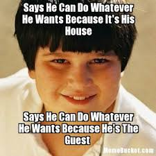 Because I Can Meme - says he can do whatever he wants because it s his house create