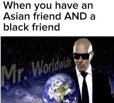 Asian Friend Meme - when you have an asian friend and a black friend mr worldwide