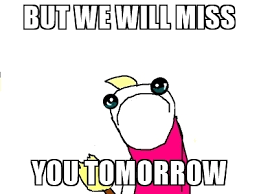 X All The Things Meme Generator - but we will miss you tomorrow x all the things meme generator