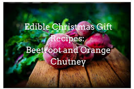edible christmas gift recipes beetroot and orange chutney eden