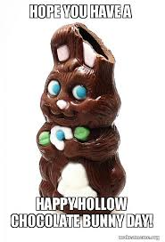 Chocolate Bunny Meme - hope you have a happy hollow chocolate bunny day make a meme