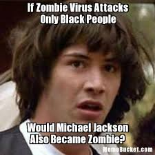 Black People Meme - if zombie virus attacks only black people create your own meme