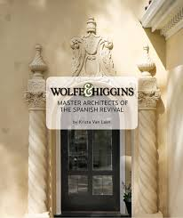 wolfe u0026 higgins master architects of the spanish revival krista