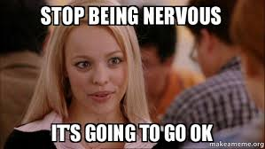 Nervous Meme - stop being nervous it s going to go ok mean girls meme make a meme