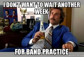 i don t want to wait another week for band practice ron burgundy