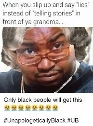 Funny Black People Memes - when you slip up and say lies instead of telling stories in front