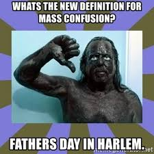 Black Fathers Day Meme - whats the new definition for mass confusion fathers day in harlem