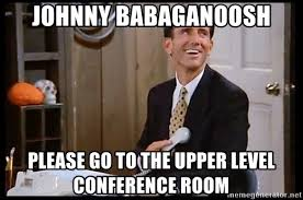 Conference Room Meme - johnny babaganoosh please go to the upper level conference room