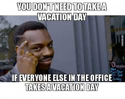 On Vacation Meme - you don t need to take a vacation day if everyone else in the office