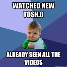 Tosh 0 Meme - pretty tosh 0 meme watched new tosh 0 already seen all the videos
