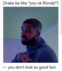 Drake Be Like Meme - drake be like you ok ronda you don t look so good fam be