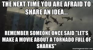 Sharknado Meme - the next time you are afraid to share an idea remember someone