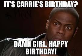 Girl Birthday Meme - it s carrie s birthday damn girl happy birthday meme kevin hart