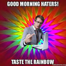 Taste The Rainbow Meme - good morning haters taste the rainbow idiots rule make a meme