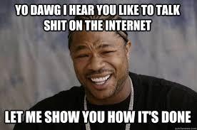 Talk Shit Meme - yo dawg i hear you like to talk shit on the internet let me show you