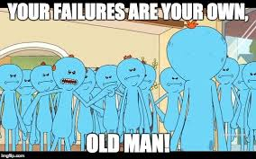Meme Maker With Own Picture - mr meeseeks your failures are your own old man imgflip