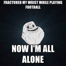 All Alone Meme - fractured my wrist while playing football now i m all alone